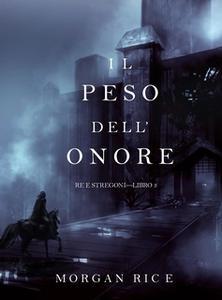 «Il Peso dell'Onore (Re e Stregoni—Libro #3)» by Morgan Rice