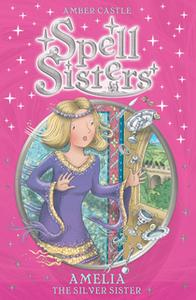 «Spell Sisters: Amelia the Silver Sister» by Amber Castle