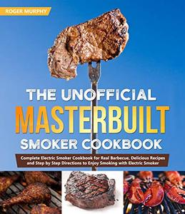 The Unofficial Masterbuilt Smoker Cookbook: Complete Electric Smoker Cookbook for Real Barbecue, Delicious Recipes
