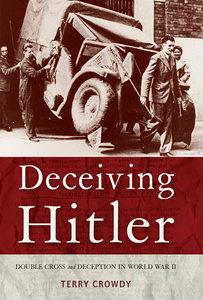 Deceiving Hitler: Double-Cross and Deception in World War II