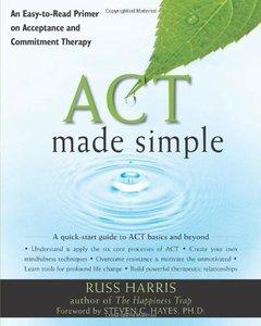 Act Made Simple: An Easy-to-Read Primer on Acceptance and Commitment Therapy (repost)