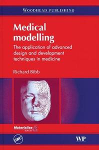 Medical Modelling The Application of Advanced Design and Development Techniques in Medicine