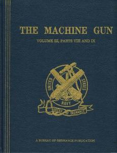 The Machine Gun. History, Evolution, and Development of Manual, Automatic, and Airborne Repeating Weapons Volume III