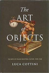 The Art of Objects: The Birth of Italian Industrial Culture, 1878-1928
