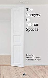 The Imagery of Interior Spaces by Dominique Bauer and Michael J. Kelly