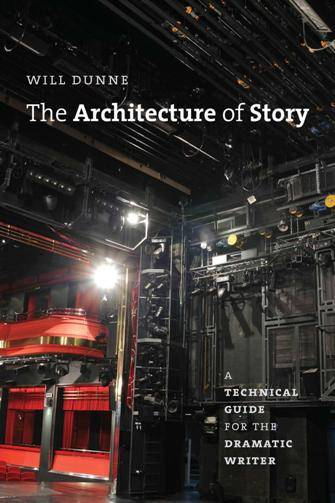 The Architecture of Story : A Technical Guide for the Dramatic Writer