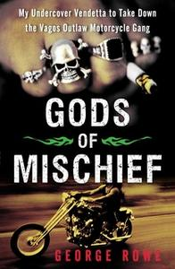 «Gods of Mischief: My Undercover Vendetta to Take Down the Vagos Outlaw Motorcycle Gang» by George Rowe