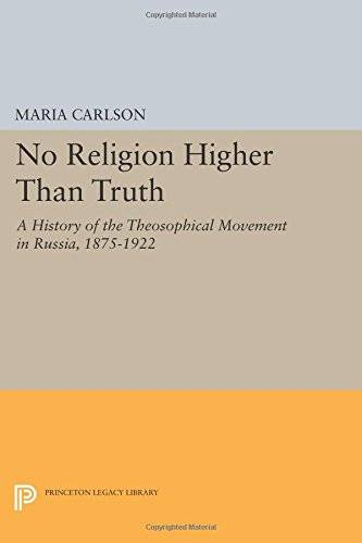 No Religion Higher Than Truth: A History of the Theosophical Movement in Russia, 1875-1922 (Princeton Legacy Library)