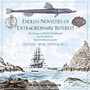 Endless Novelties of Extraordinary Interest: The Voyage of H.M.S. Challenger and the Birth of Modern Oceanography [Audiobook]
