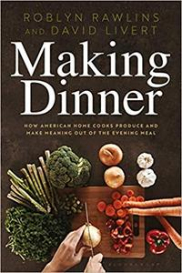 Making Dinner: How American Home Cooks Produce and Make Meaning Out of the Evening Meal