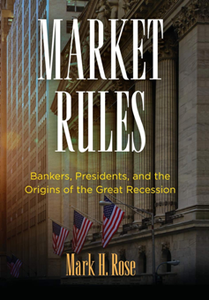 Market Rules : Bankers, Presidents, and the Origins of the Great Recession