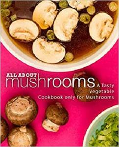 All About Mushrooms: A Tasty Vegetable Cookbook Only for Mushrooms (2nd Edition)