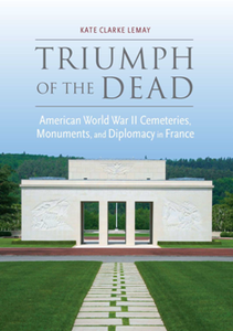 Triumph of the Dead : American World War II Cemeteries, Monuments, and Diplomacy in France