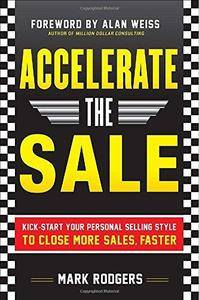 Accelerate the Sale: Kick-Start Your Personal Selling Style to Close More Sales, Faster (Repost)