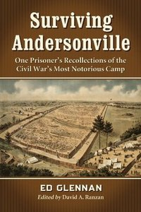 Surviving Andersonville: One Prisoner's Recollections of the Civil War's Most Notorious Camp (repost)
