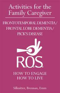 Activities for the Family Caregiver: Frontal Temporal Dementia / Frontal Lobe Dementia / Pick's Disease