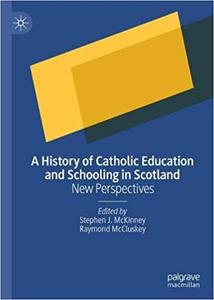 A History of Catholic Education and Schooling in Scotland: New Perspectives