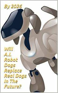 By 2026 Will A.I. Robot Dogs Replace Real Dogs In The Future?: Powered by Robotimax-8.0 M. Lawrence Think Tank Solution Cortex