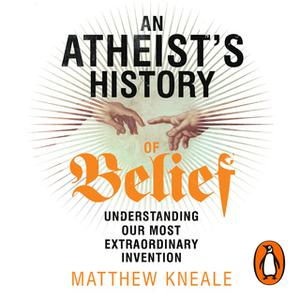 «An Atheist's History of Belief» by Matthew Kneale