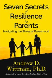 Seven Secrets of Resilience for Parents: Navigating the Stress of Parenthood