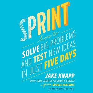 Sprint: How to Solve Big Problems and Test New Ideas in Just Five Days [Audiobook]