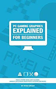 PC Gaming graphics EXPLAINED - For beginners (The ultimate PC guide for beginners Book 1)