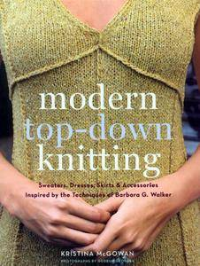 Modern Top-Down Knitting: Sweaters, Dresses, Skirts & Accessories Inspired by the Techniques of Barbara G. Walker (repost)