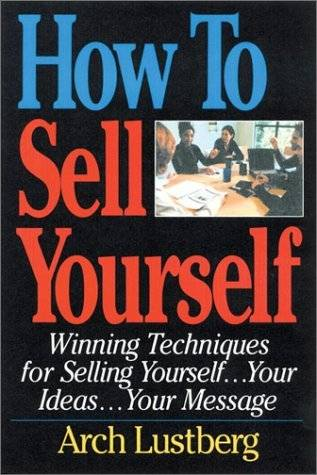 How to Sell Yourself: Winning Techniques for Selling Yourself...Your Ideas...Your Message (Repost)