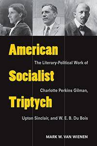 American Socialist Triptych: The Literary-Political Work of Charlotte Perkins Gilman, Upton Sinclair, and W. E. B. Du Bois