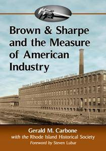 Brown & Sharpe and the Measure of American Industry : Making the Precision Machine Tools That Enabled Manufacturing, 1833-2001