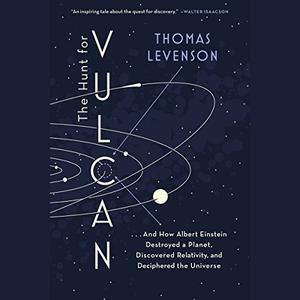 The Hunt for Vulcan: And How Albert Einstein Destroyed a Planet, Discovered Relativity, and Deciphered the Universe [Audiobook]