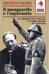 Ernesto Rossi - Il manganello e l'aspersorio. La collusione fra il Vaticano e il regime fascista nel ventennio (2000)