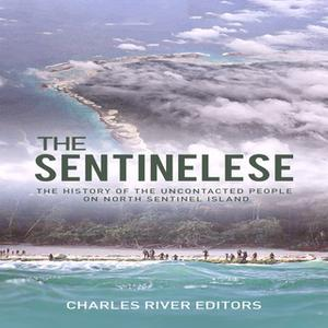 «The Sentinelese: The History of the Uncontacted People on North Sentinel Island» by Charles River Editors