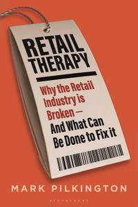 Retail Therapy: Why the Retail Industry Is Broken : And What Can Be Done to Fix It
