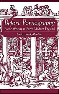 Before Pornography: Erotic Writing in Early Modern England (Studies in the History of Sexuality) [Repost]