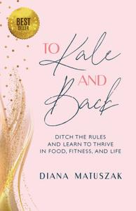 To Kale and Back: Ditch the Rules and Learn to Thrive in Food, Fitness, and Life