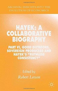 "Hayek: A Collaborative Biography: Part VI, Good Dictators, Sovereign Producers and Hayek's ""Ruthless Consistency"" (Repost)"