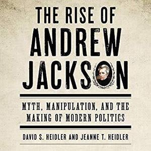 The Rise of Andrew Jackson: Myth, Manipulation, and the Making of Modern Politics [Audiobook]