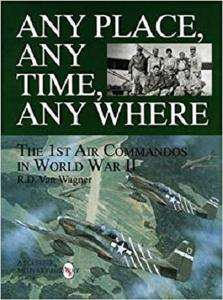 Any Place, Any Time, Any Where: The 1st Air Commandos in World War II (Schiffer Military/Aviation History) [Repost]