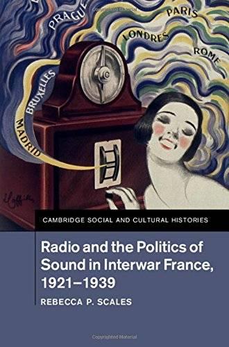 Rebecca P. Scales - Radio and the Politics of Sound in Interwar France, 1921–1939