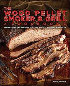 The Wood Pellet Smoker and Grill Cookbook Recipes and Techniques for the Most Flavorful and Delic...
