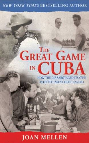 The Great Game in Cuba: How the CIA Sabotaged Its Own Plot to Unseat Fidel Castro