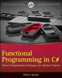 Functional Programming in C#: Classic Programming Techniques for Modern Projects (Wrox Programmer to Programmer) (Repost)