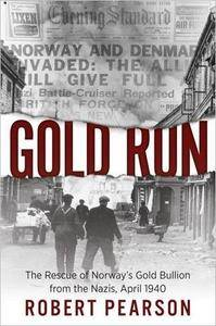 Gold Run: The Rescue of Norway's Gold Bullion from the Nazis, 1940