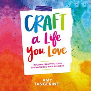 «Craft a Life You Love: Infusing Creativity, Fun & Intention into Your Everyday» by Amy Tangerine