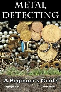 Metal Detecting: A Beginner's Guide: to Mastering the Greatest Hobby In the World [Repost]