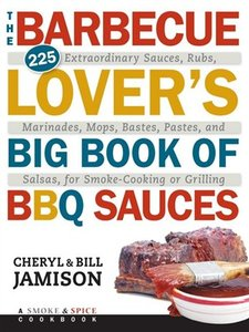 The Barbecue Lover's Big Book of BBQ Sauces: 225 Extraordinary Sauces, Rubs, Marinades, Mops, Bastes, Pastes, and Salsas