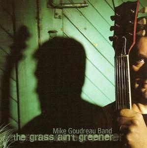 Mike Goudreau Band - The Grass Ain't Greener (2006)