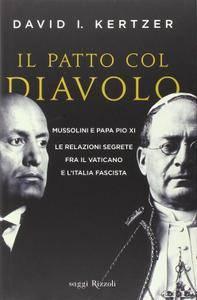 David I. Kertzer - Il patto col diavolo: Mussolini e Papa Pio XI le relazioni segrete fra il Vaticano e l'Italia (2014) [Repos]