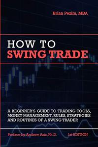 How To Swing Trade: A Beginner's Guide to Trading Tools, Money Management, Rules, Routines and Strategies of a Swing Trader
